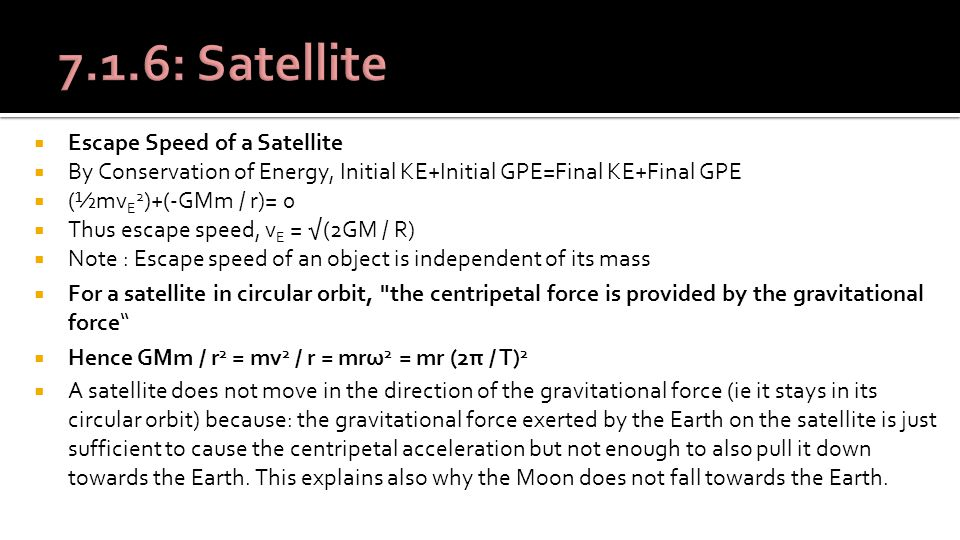  Escape Speed of a Satellite  By Conservation of Energy, Initial KE+Initial GPE=Final KE+Final GPE  (½mv E 2 )+(-GMm / r)= 0  Thus escape speed, v E = √(2GM / R)  Note : Escape speed of an object is independent of its mass  For a satellite in circular orbit, the centripetal force is provided by the gravitational force  Hence GMm / r 2 = mv 2 / r = mrω 2 = mr (2π / T) 2  A satellite does not move in the direction of the gravitational force (ie it stays in its circular orbit) because: the gravitational force exerted by the Earth on the satellite is just sufficient to cause the centripetal acceleration but not enough to also pull it down towards the Earth.