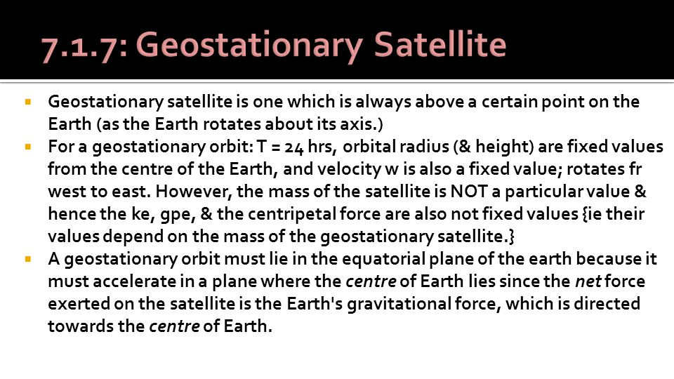  Geostationary satellite is one which is always above a certain point on the Earth (as the Earth rotates about its axis.)  For a geostationary orbit: T = 24 hrs, orbital radius (& height) are fixed values from the centre of the Earth, and velocity w is also a fixed value; rotates fr west to east.