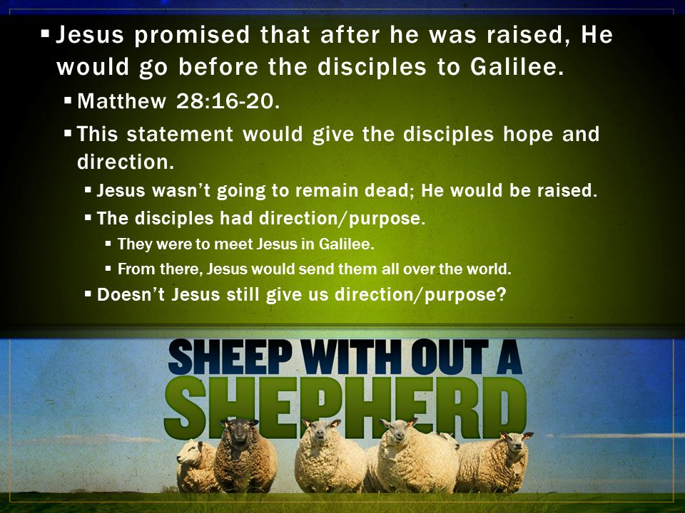  Jesus promised that after he was raised, He would go before the disciples to Galilee.  Matthew 28:16-20.  This statement would give the disciples