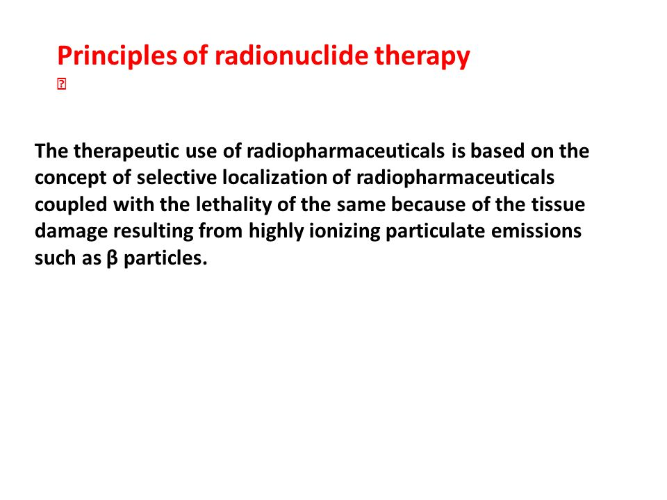 The therapeutic use of radiopharmaceuticals is based on the concept of selective localization of radiopharmaceuticals coupled with the lethality of the same because of the tissue damage resulting from highly ionizing particulate emissions such as β particles.