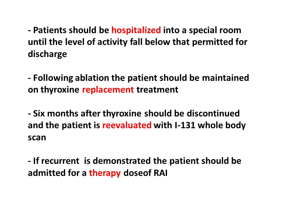 - Patients should be hospitalized into a special room until the level of activity fall below that permitted for discharge - Following ablation the patient should be maintained on thyroxine replacement treatment - Six months after thyroxine should be discontinued and the patient is reevaluated with I-131 whole body scan - If recurrent is demonstrated the patient should be admitted for a therapy doseof RAI