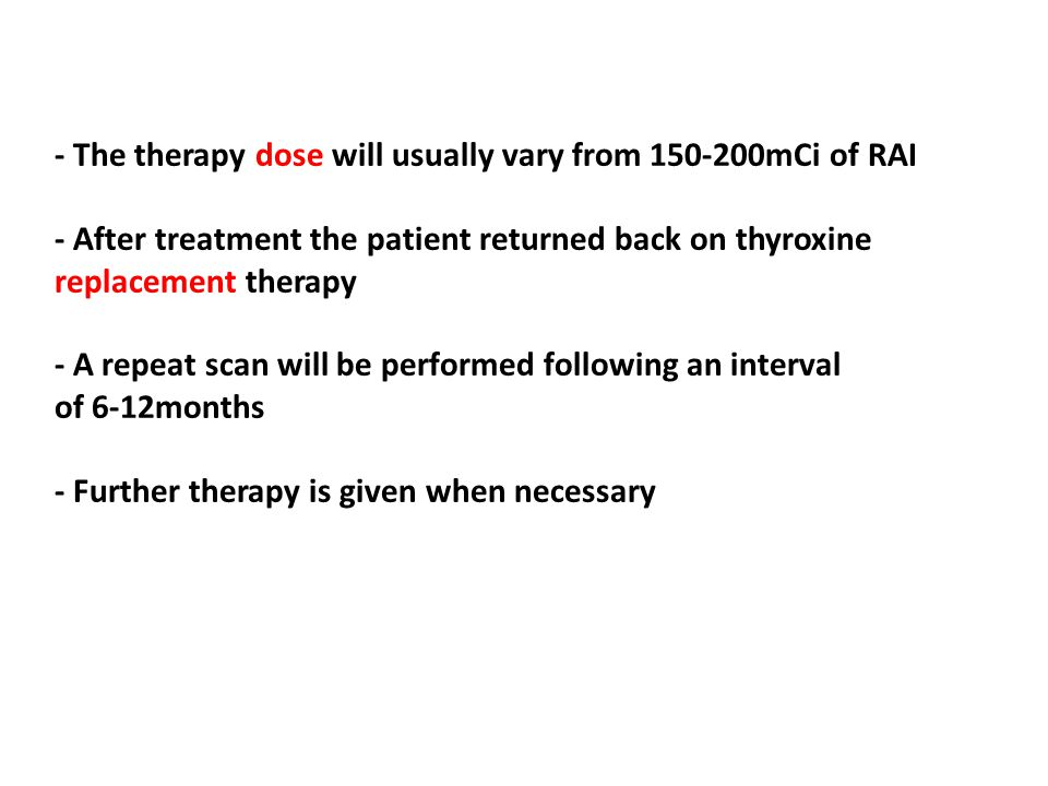 - The therapy dose will usually vary from 150-200mCi of RAI - After treatment the patient returned back on thyroxine replacement therapy - A repeat scan will be performed following an interval of 6-12months - Further therapy is given when necessary