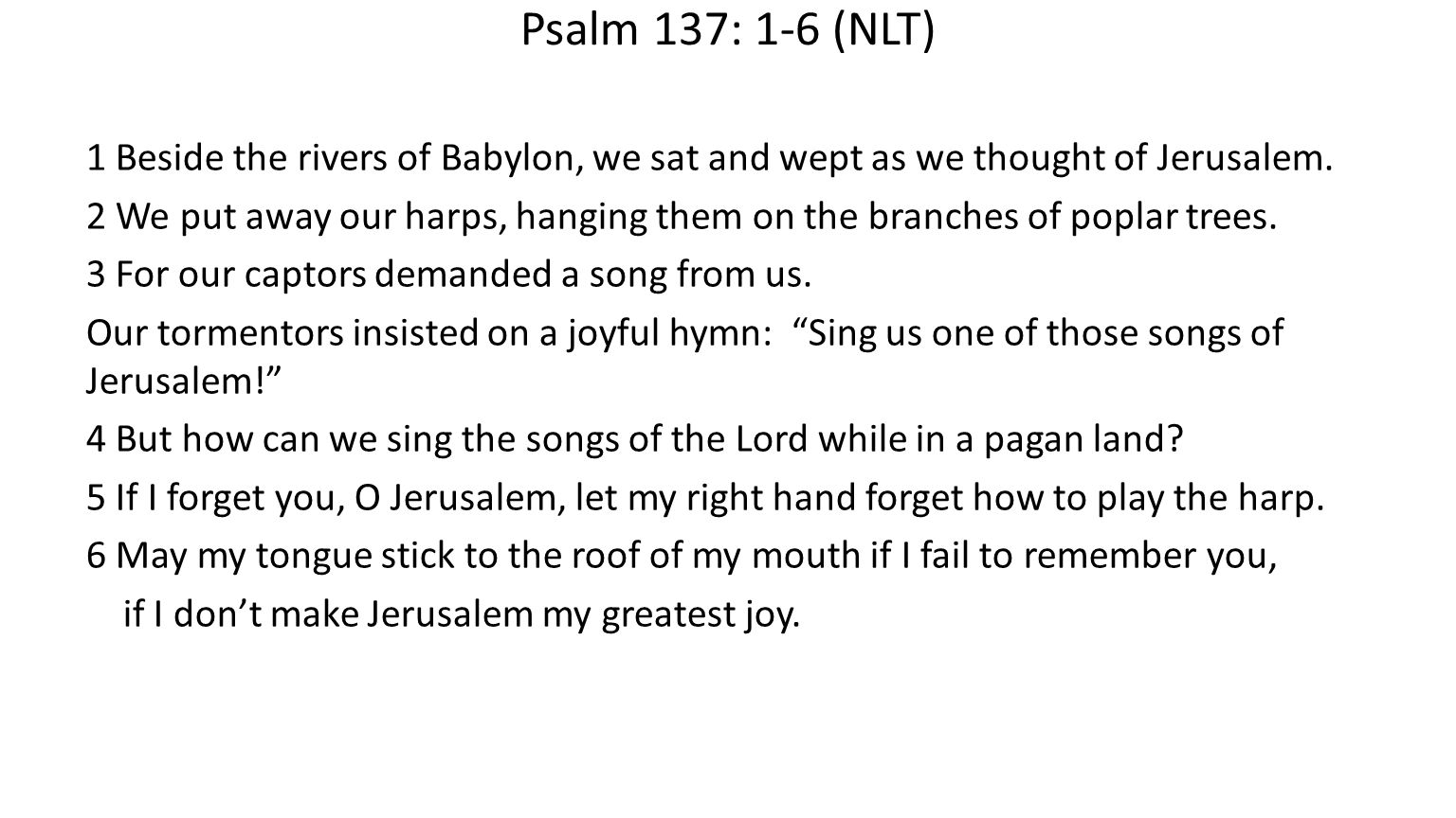 Psalm 137: 1-6 (NLT) 1 Beside the rivers of Babylon, we sat and wept as we thought of Jerusalem.