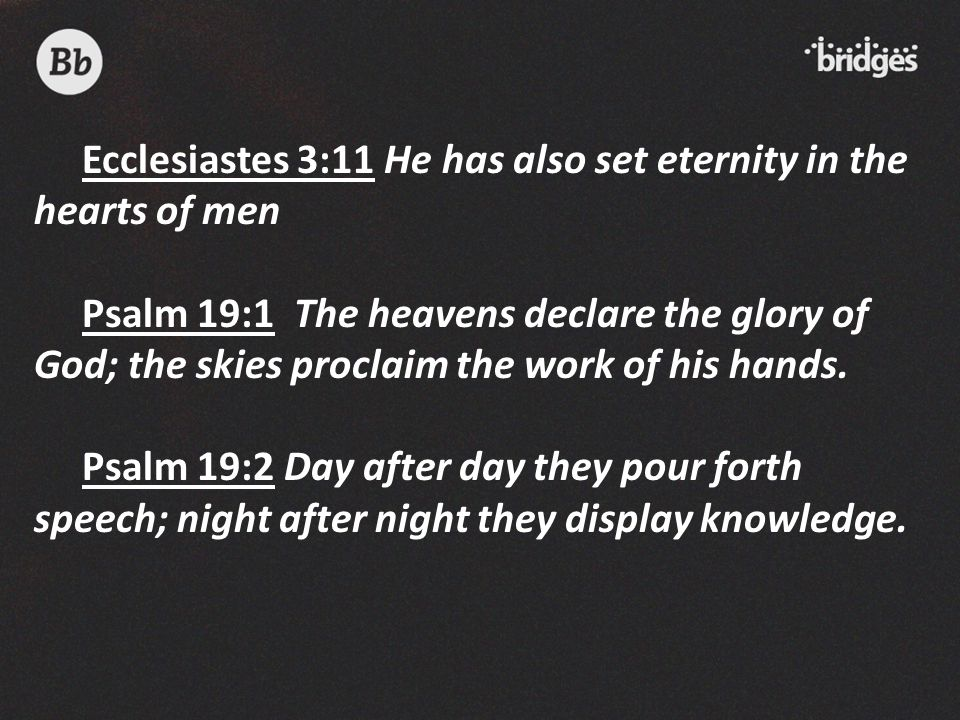 Ecclesiastes 3:11 He has also set eternity in the hearts of men Psalm 19:1 The heavens declare the glory of God; the skies proclaim the work of his ha