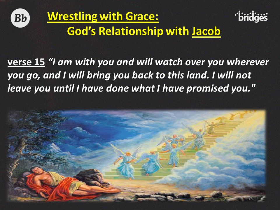 """verse 15 """"I am with you and will watch over you wherever you go, and I will bring you back to this land. I will not leave you until I have done what I"""