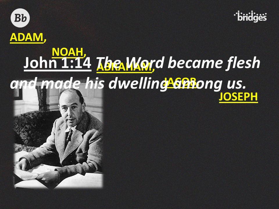 ADAM, NOAH, ABRAHAM, JACOB, JOSEPH John 1:14 The Word became flesh and made his dwelling among us.