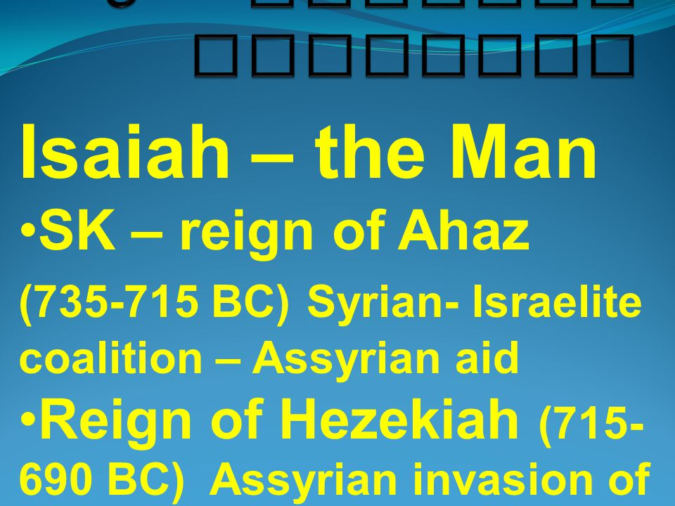 Isaiah – the Man SK – reign of Ahaz (735-715 BC) Syrian- Israelite coalition – Assyrian aid Reign of Hezekiah (715- 690 BC) Assyrian invasion of 701