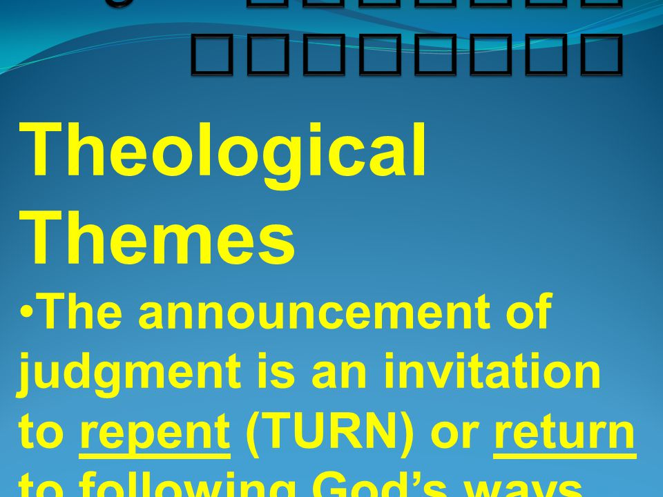 Theological Themes The announcement of judgment is an invitation to repent (TURN) or return to following God's ways.