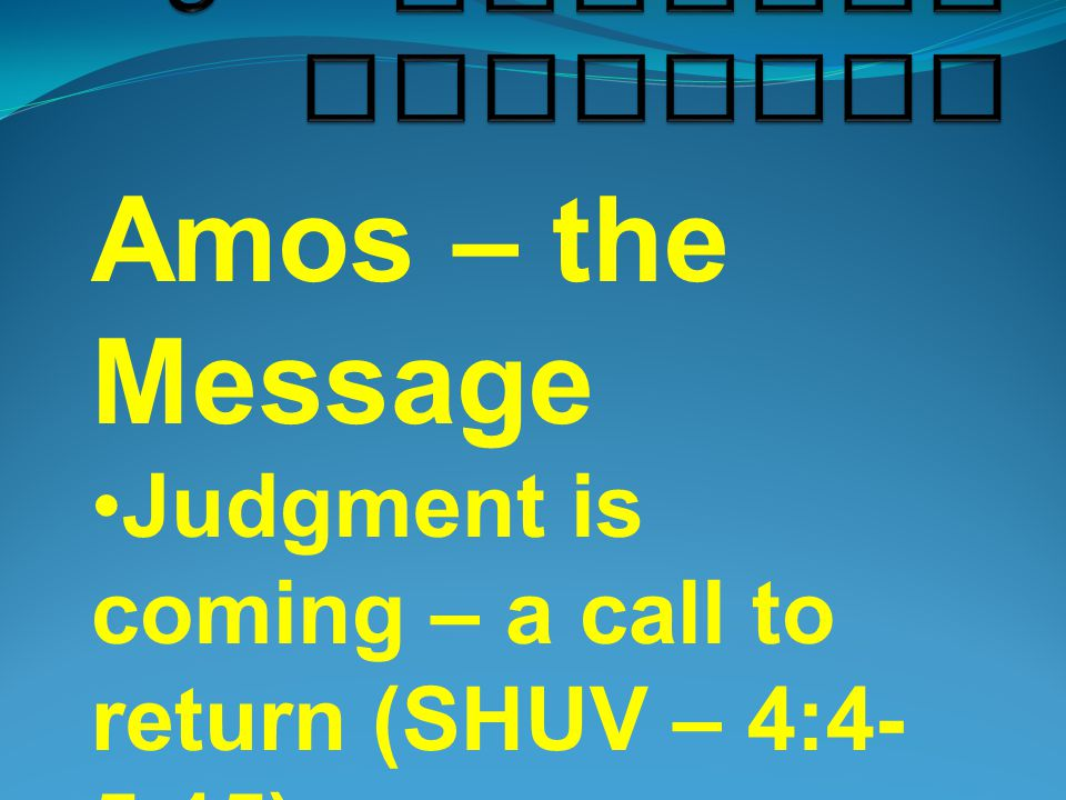 Amos – the Message Judgment is coming – a call to return (SHUV – 4:4- 5:15) After judgment – a word of restoration (9:8-15)