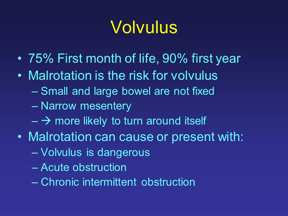 Volvulus 75% First month of life, 90% first year Malrotation is the risk for volvulus –Small and large bowel are not fixed –Narrow mesentery –  more