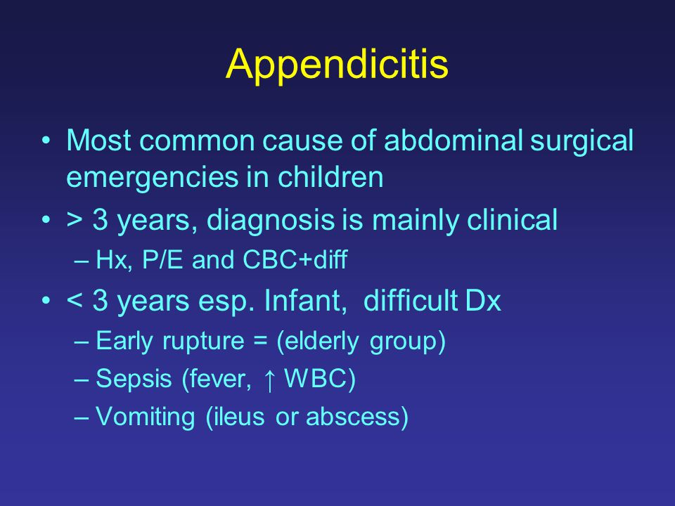 Appendicitis Most common cause of abdominal surgical emergencies in children > 3 years, diagnosis is mainly clinical –Hx, P/E and CBC+diff < 3 years e