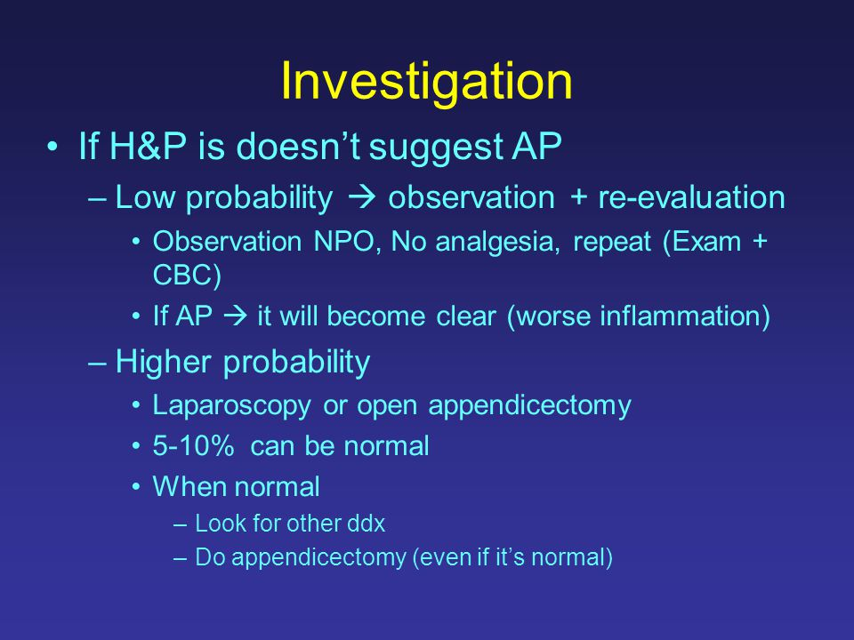 Investigation If H&P is doesn't suggest AP –Low probability  observation + re-evaluation Observation NPO, No analgesia, repeat (Exam + CBC) If AP  i