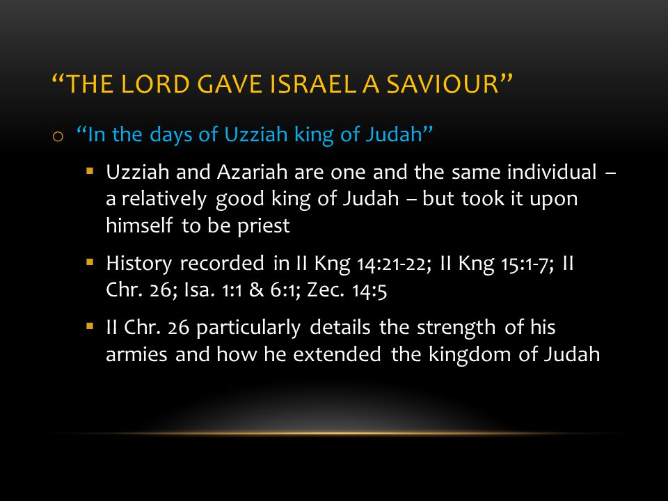THE LORD GAVE ISRAEL A SAVIOUR o In the days of Uzziah king of Judah  Uzziah and Azariah are one and the same individual – a relatively good king of Judah – but took it upon himself to be priest  History recorded in II Kng 14:21-22; II Kng 15:1-7; II Chr.