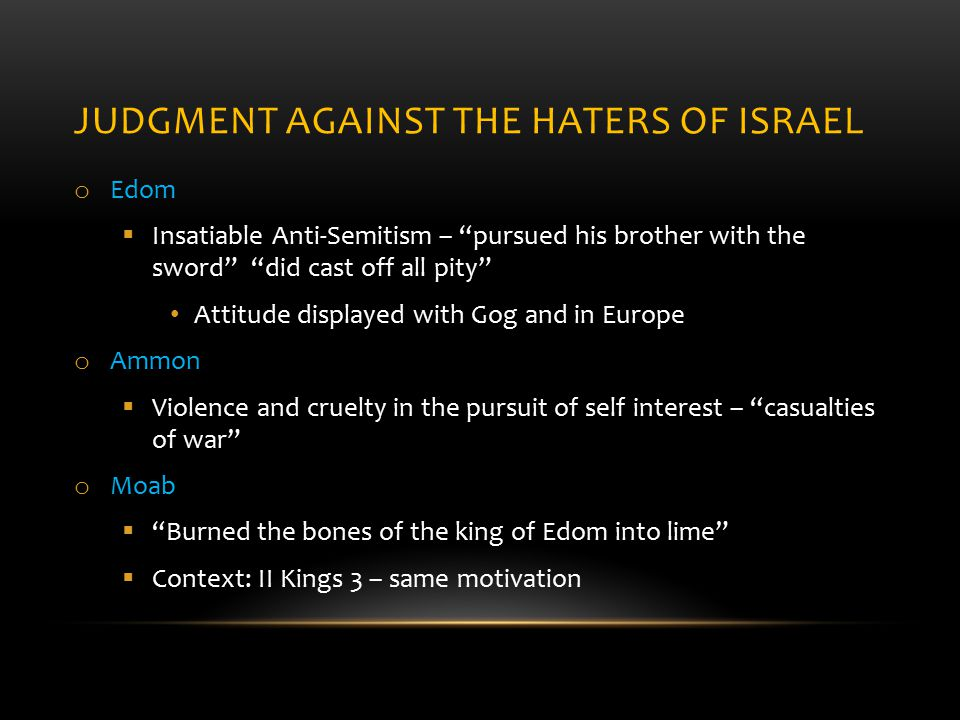 JUDGMENT AGAINST THE HATERS OF ISRAEL o Edom  Insatiable Anti-Semitism – pursued his brother with the sword did cast off all pity Attitude displayed with Gog and in Europe o Ammon  Violence and cruelty in the pursuit of self interest – casualties of war o Moab  Burned the bones of the king of Edom into lime  Context: II Kings 3 – same motivation