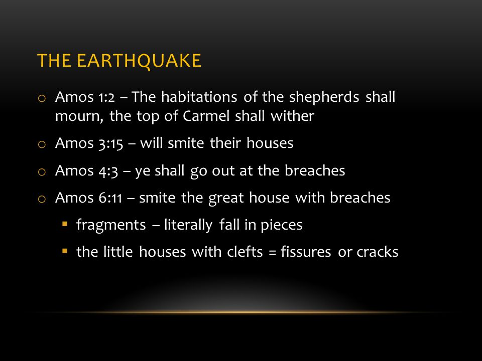 THE EARTHQUAKE o Amos 1:2 – The habitations of the shepherds shall mourn, the top of Carmel shall wither o Amos 3:15 – will smite their houses o Amos 4:3 – ye shall go out at the breaches o Amos 6:11 – smite the great house with breaches  fragments – literally fall in pieces  the little houses with clefts = fissures or cracks