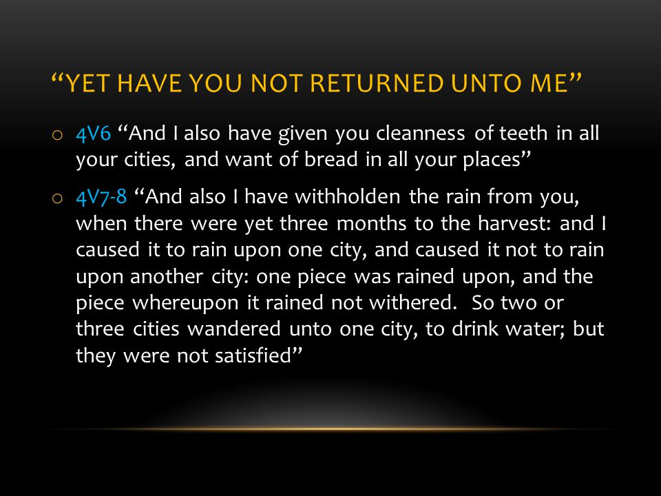 YET HAVE YOU NOT RETURNED UNTO ME o 4V6 And I also have given you cleanness of teeth in all your cities, and want of bread in all your places o 4V7-8 And also I have withholden the rain from you, when there were yet three months to the harvest: and I caused it to rain upon one city, and caused it not to rain upon another city: one piece was rained upon, and the piece whereupon it rained not withered.
