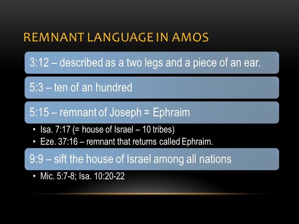 REMNANT LANGUAGE IN AMOS 3:12 – described as a two legs and a piece of an ear.5:3 – ten of an hundred5:15 – remnant of Joseph = Ephraim Isa.