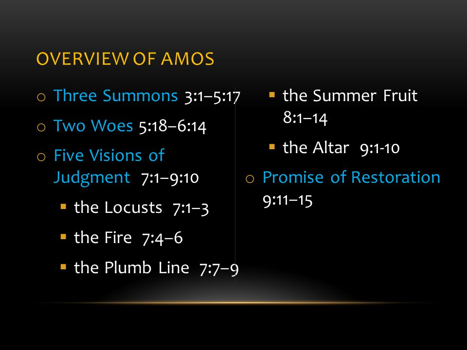 OVERVIEW OF AMOS o Three Summons 3:1–5:17 o Two Woes 5:18–6:14 o Five Visions of Judgment 7:1–9:10  the Locusts 7:1–3  the Fire 7:4–6  the Plumb Line 7:7–9  the Summer Fruit 8:1–14  the Altar 9:1-10 o Promise of Restoration 9:11–15