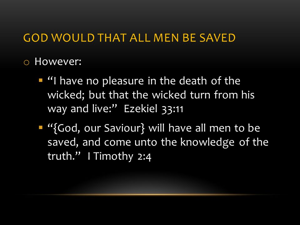 GOD WOULD THAT ALL MEN BE SAVED o However:  I have no pleasure in the death of the wicked; but that the wicked turn from his way and live: Ezekiel 33:11  {God, our Saviour} will have all men to be saved, and come unto the knowledge of the truth. I Timothy 2:4