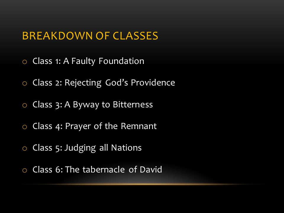 BREAKDOWN OF CLASSES o Class 1: A Faulty Foundation o Class 2: Rejecting God's Providence o Class 3: A Byway to Bitterness o Class 4: Prayer of the Remnant o Class 5: Judging all Nations o Class 6: The tabernacle of David
