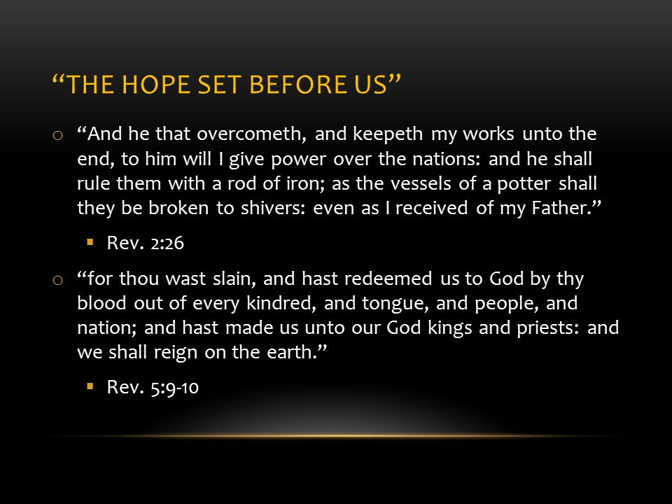 THE HOPE SET BEFORE US o And he that overcometh, and keepeth my works unto the end, to him will I give power over the nations: and he shall rule them with a rod of iron; as the vessels of a potter shall they be broken to shivers: even as I received of my Father.  Rev.