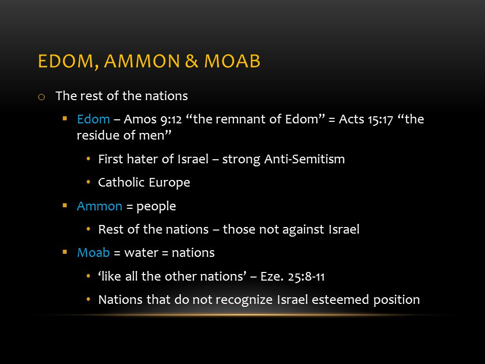 EDOM, AMMON & MOAB o The rest of the nations  Edom – Amos 9:12 the remnant of Edom = Acts 15:17 the residue of men First hater of Israel – strong Anti-Semitism Catholic Europe  Ammon = people Rest of the nations – those not against Israel  Moab = water = nations 'like all the other nations' – Eze.