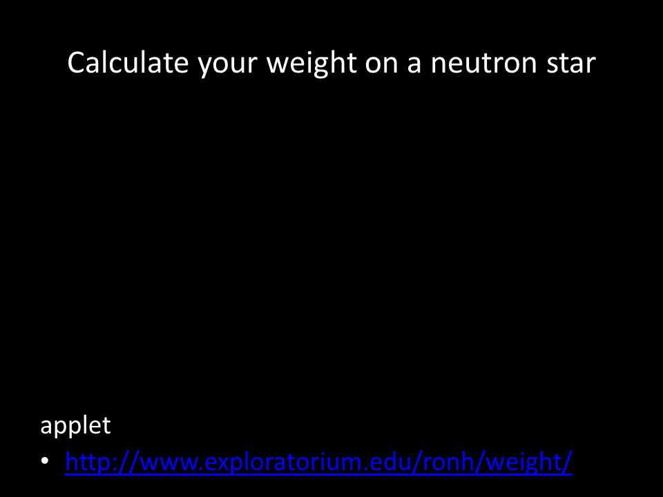 Calculate your weight on a neutron star applet http://www.exploratorium.edu/ronh/weight/