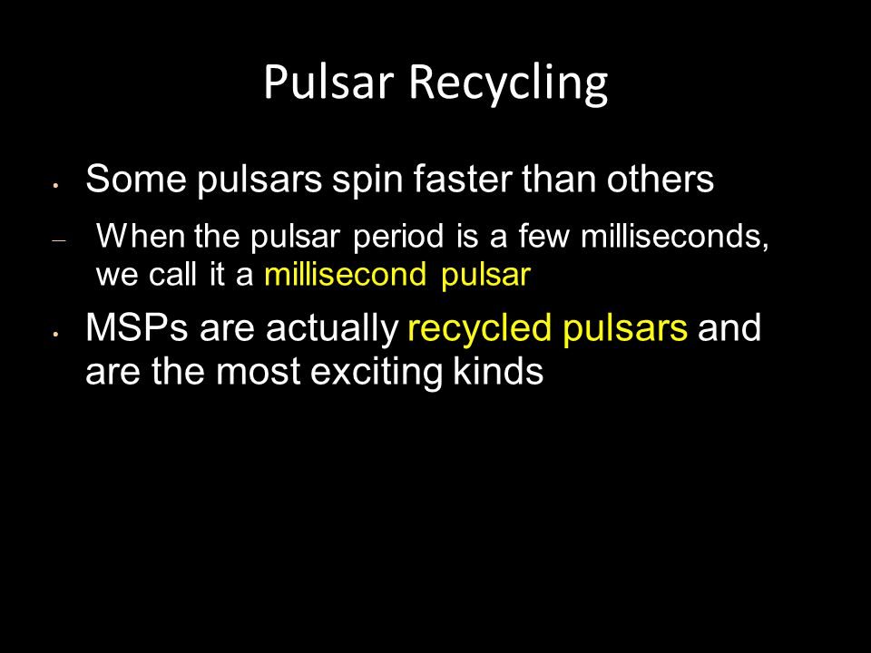 Pulsar Recycling Some pulsars spin faster than others – When the pulsar period is a few milliseconds, we call it a millisecond pulsar MSPs are actually recycled pulsars and are the most exciting kinds