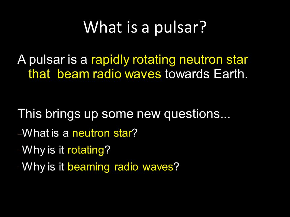 What is a pulsar.A pulsar is a rapidly rotating neutron star that beam radio waves towards Earth.