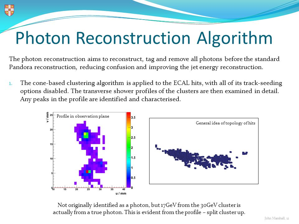 John Marshall, 12 Photon Reconstruction Algorithm The photon reconstruction aims to reconstruct, tag and remove all photons before the standard Pandora reconstruction, reducing confusion and improving the jet energy reconstruction.
