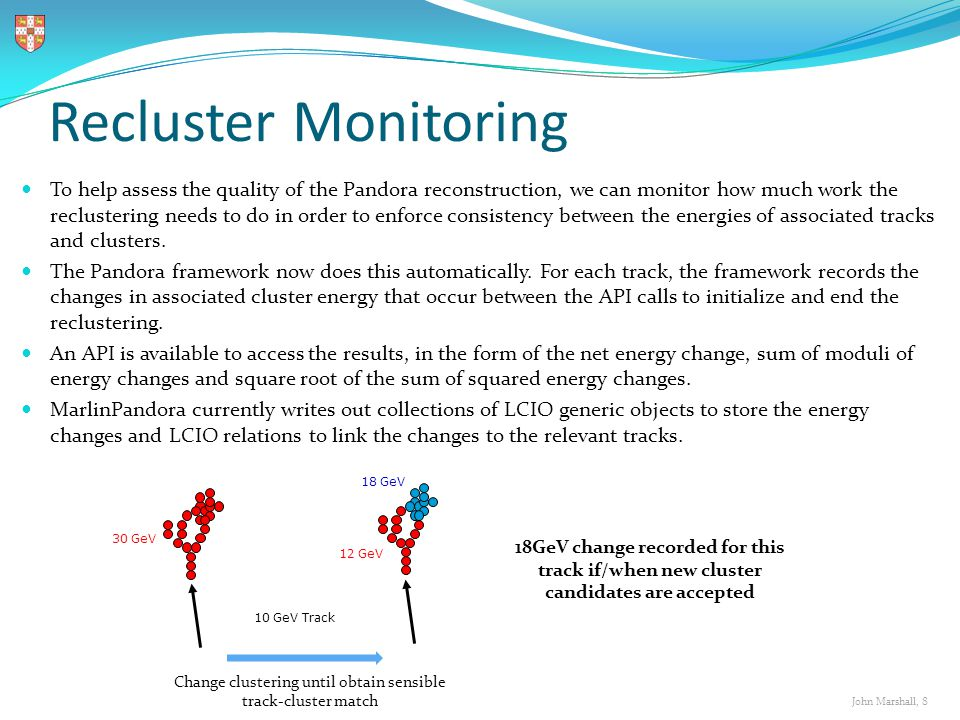 John Marshall, 8 Recluster Monitoring To help assess the quality of the Pandora reconstruction, we can monitor how much work the reclustering needs to do in order to enforce consistency between the energies of associated tracks and clusters.