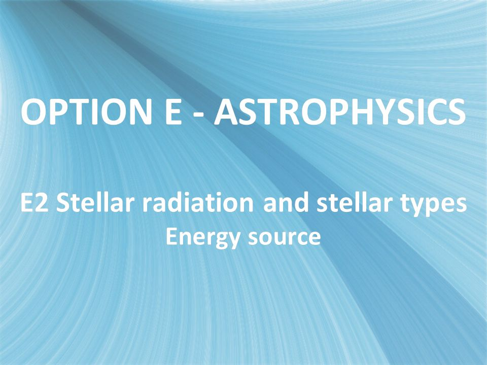 OPTION E - ASTROPHYSICS E2 Stellar radiationand stellar types Energy source