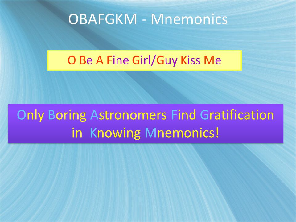 OBAFGKM - Mnemonics Only Boring Astronomers Find Gratification in Knowing Mnemonics! O Be A Fine Girl/Guy Kiss Me