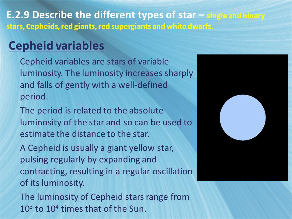 Cepheid variables Cepheid variables are stars of variable luminosity. The luminosity increases sharply and falls of gently with a well-defined period.