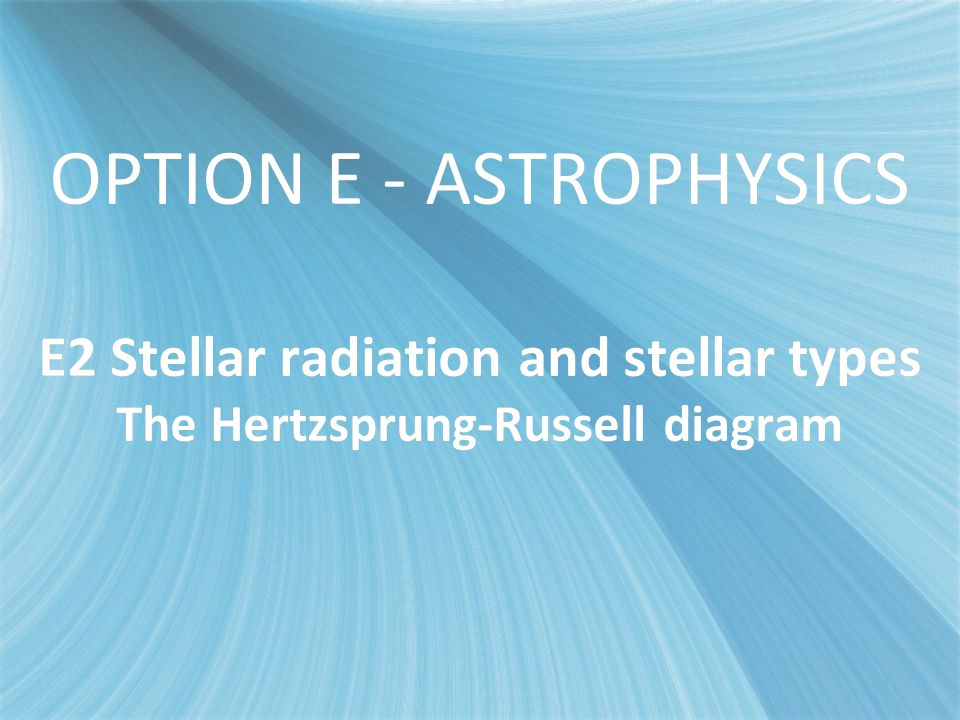 OPTION E - ASTROPHYSICS E2 Stellar radiationand stellar types The Hertzsprung-Russell diagram