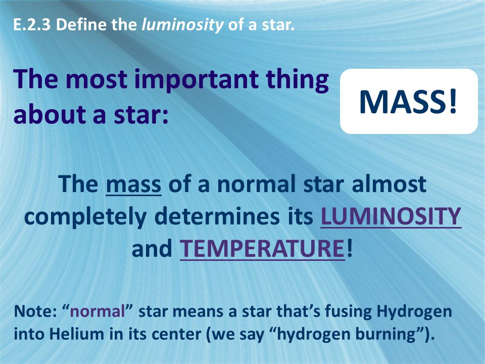 "The most important thing about a star: MASS! The mass of a normal star almost completely determines its LUMINOSITY and TEMPERATURE! Note: ""normal"" sta"