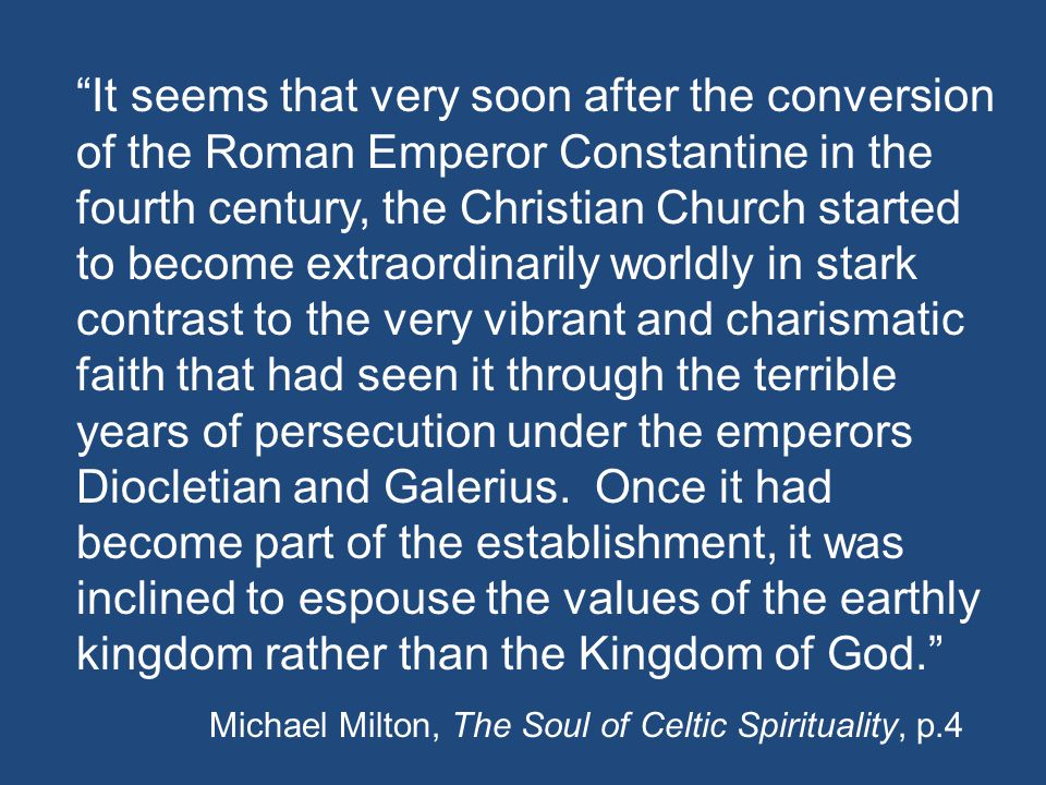 It seems that very soon after the conversion of the Roman Emperor Constantine in the fourth century, the Christian Church started to become extraordinarily worldly in stark contrast to the very vibrant and charismatic faith that had seen it through the terrible years of persecution under the emperors Diocletian and Galerius.