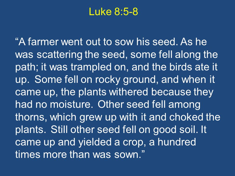 Luke 8:5-8 A farmer went out to sow his seed.