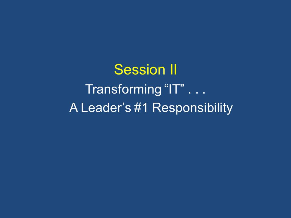 Session II Transforming IT ... A Leader's #1 Responsibility