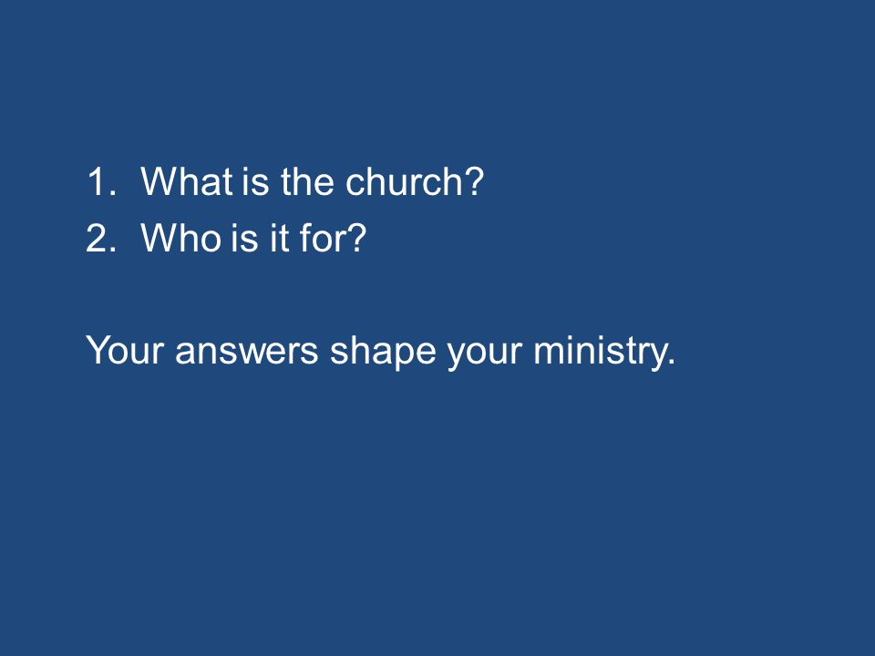 1.What is the church? 2.Who is it for? Your answers shape your ministry.