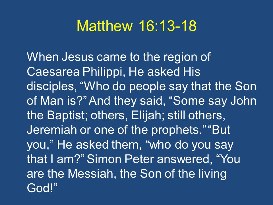 Matthew 16:13-18 When Jesus came to the region of Caesarea Philippi, He asked His disciples, Who do people say that the Son of Man is? And they said, Some say John the Baptist; others, Elijah; still others, Jeremiah or one of the prophets. But you, He asked them, who do you say that I am? Simon Peter answered, You are the Messiah, the Son of the living God!