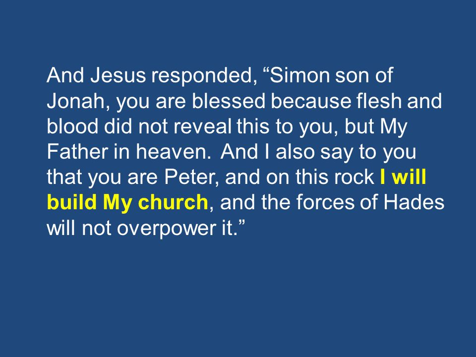 And Jesus responded, Simon son of Jonah, you are blessed because flesh and blood did not reveal this to you, but My Father in heaven.