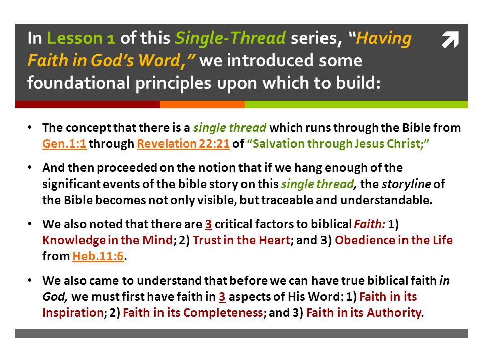 In Lesson 1 of this Single-Thread series, Having Faith in God's Word, we introduced some foundational principles upon which to build: The concept that there is a single thread which runs through the Bible from Gen.1:1 through Revelation 22:21 of Salvation through Jesus Christ; And then proceeded on the notion that if we hang enough of the significant events of the bible story on this single thread, the storyline of the Bible becomes not only visible, but traceable and understandable.