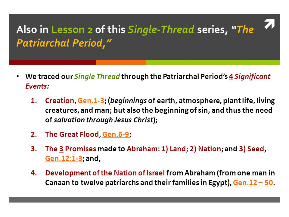  Also in Lesson 2 of this Single-Thread series, The Patriarchal Period, We traced our Single Thread through the Patriarchal Period's 4 Significant Events: 1.Creation, Gen.1-3; (beginnings of earth, atmosphere, plant life, living creatures, and man; but also the beginning of sin, and thus the need of salvation through Jesus Christ); 2.The Great Flood, Gen.6-9; 3.The 3 Promises made to Abraham: 1) Land; 2) Nation; and 3) Seed, Gen.12:1-3; and, 4.Development of the Nation of Israel from Abraham (from one man in Canaan to twelve patriarchs and their families in Egypt), Gen.12 – 50.