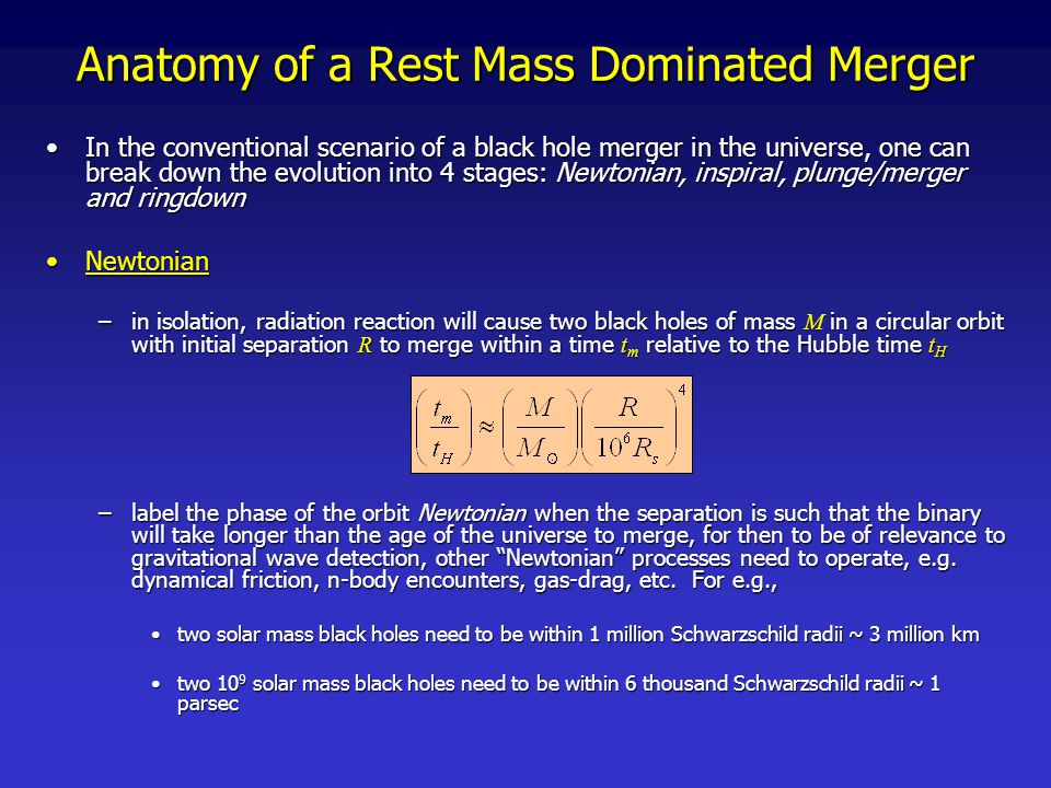 Anatomy of a Rest Mass Dominated Merger inspiral  quasi-circular inspiral (QSI)inspiral  quasi-circular inspiral (QSI) –In the inspiral phase, energy loss through gravitational wave emission is the dominate mechanism forcing the black holes closer together –to get an idea for the dominant timescale during inspiral, for equal mass, circular binaries the Keplarian orbital frequency offers a good approximation until very close to merger the dominant gravitational wave frequency is twice thisthe dominant gravitational wave frequency is twice this –Post-Newtonian techniques provide an accurate description of certain aspects of the process until remarkably close to merger –if the initial pericenter of the orbit is sufficiently large, the orbit will loose its eccentricity long before merger [Peters & Matthews, Phys.Rev.