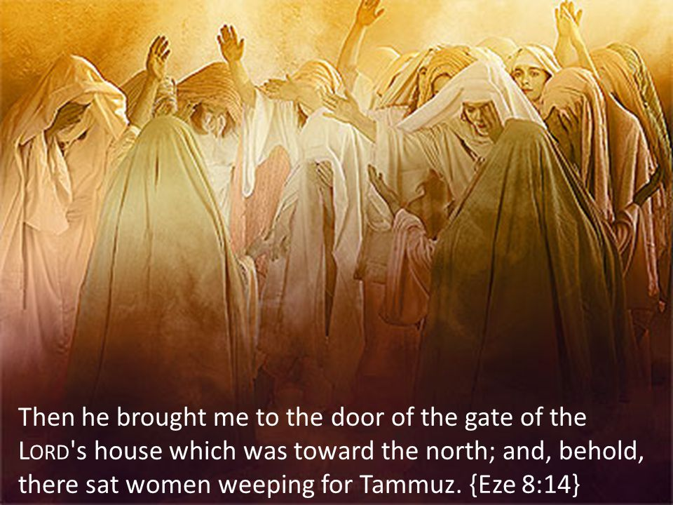 Then he brought me to the door of the gate of the L ORD s house which was toward the north; and, behold, there sat women weeping for Tammuz.
