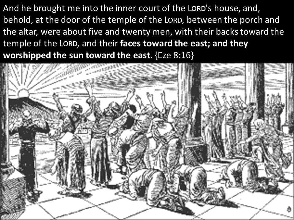 And he brought me into the inner court of the L ORD s house, and, behold, at the door of the temple of the L ORD, between the porch and the altar, were about five and twenty men, with their backs toward the temple of the L ORD, and their faces toward the east; and they worshipped the sun toward the east.