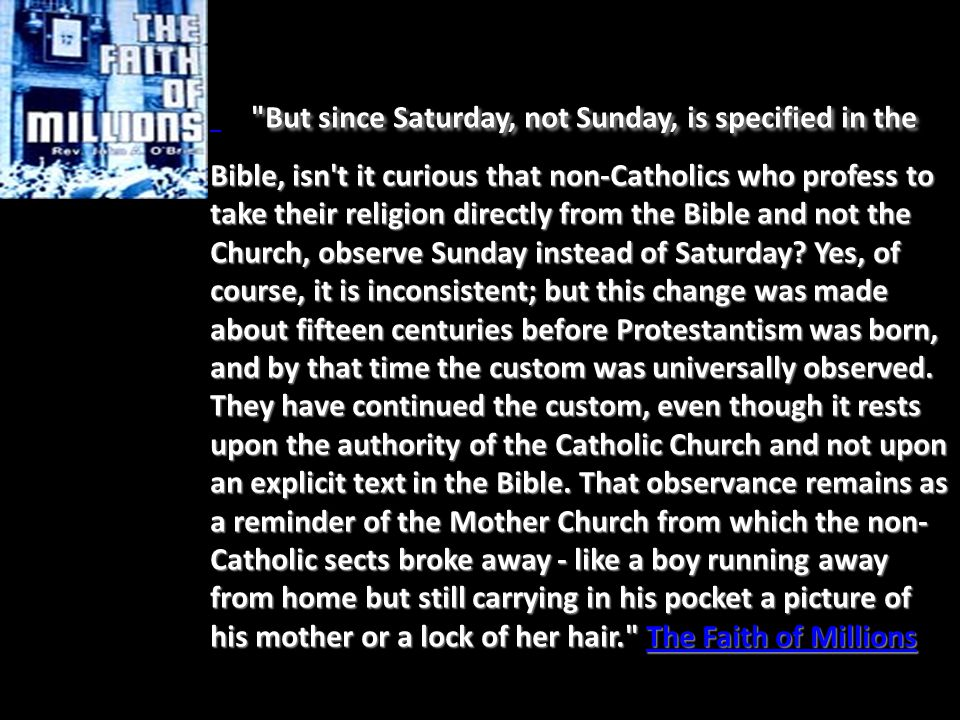 But since Saturday, not Sunday, is specified in the Bible, isn t it curious that non-Catholics who profess to take their religion directly from the Bible and not the Church, observe Sunday instead of Saturday.