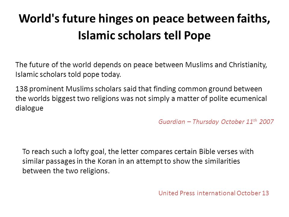 World s future hinges on peace between faiths, Islamic scholars tell Pope The future of the world depends on peace between Muslims and Christianity, Islamic scholars told pope today.