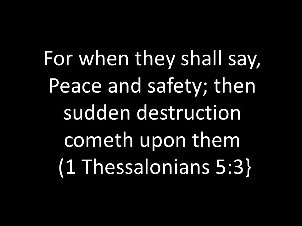 For when they shall say, Peace and safety; then sudden destruction cometh upon them (1 Thessalonians 5:3}